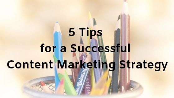 5 Tips for a Successful Content Marketing Strategy
